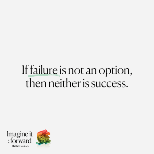 """If failure is not an option, then neither is success."" - Beth Comstock, Imagine It Forward"