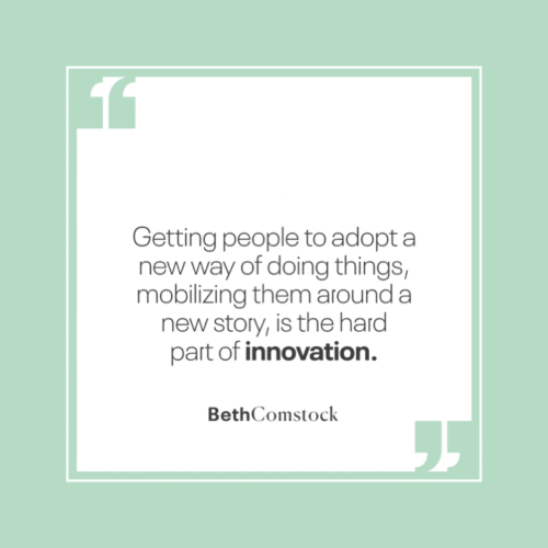 """Getting people to adopt a new way of doing things, mobilizing them around a new story, is the part of innovation."" - Imagine It Forward, by Beth Comstock"