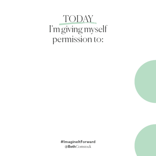 """Today I'm giving myself permission to: ___________."" -  Beth Comstock, Imagine It Forward"