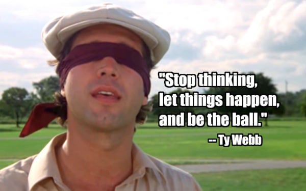Caddyshack Quotes Be The Ball: Stop Thinking, let things happen and be the ball.