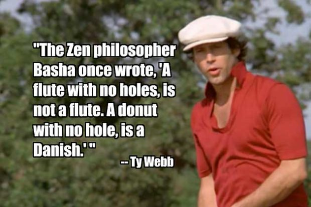 FUNNY CADDYSHACK QUOTES: A flute with no holes, is not a flute. A donut with no hole is a Danish.