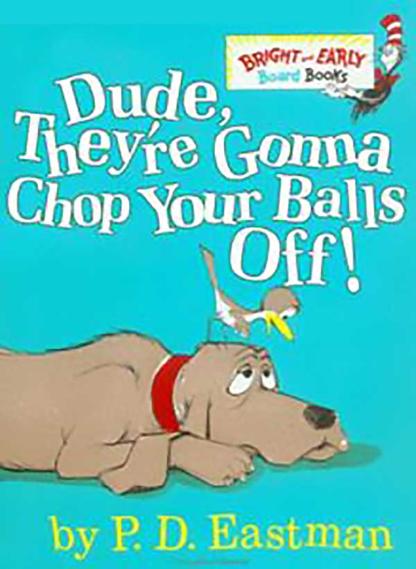 Dude They'Re Gonna Chop Your Balls Off!