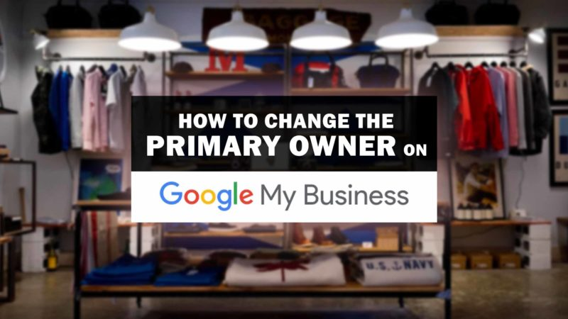 How To Change The Primary Owner On Google My Business