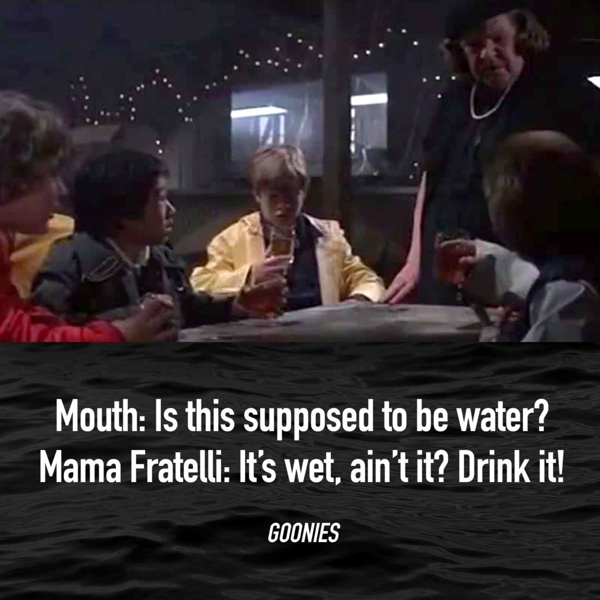 Quotes From Goonies - It's wet, ain't it? Drink it!