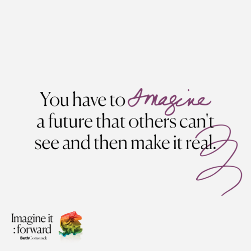 """You have to imagine a future that others can't see and then make it real."" - Imagine It Forward, by Beth Comstock"