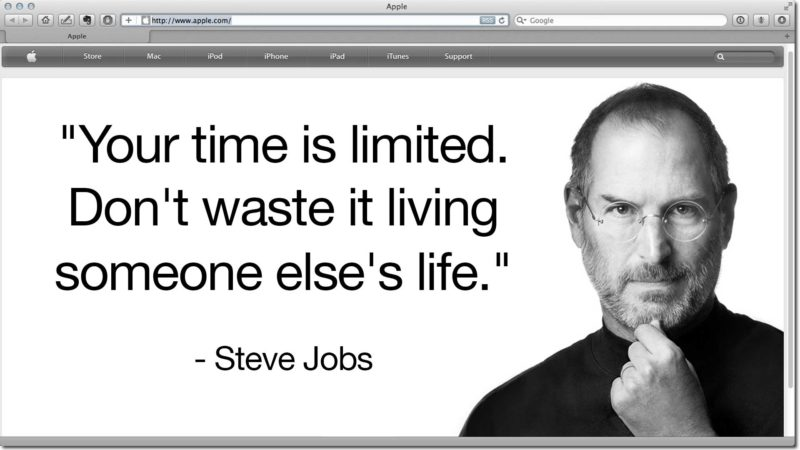 """Your time is limited. Don't waste it living someone else's life."" - Steve Jobs"