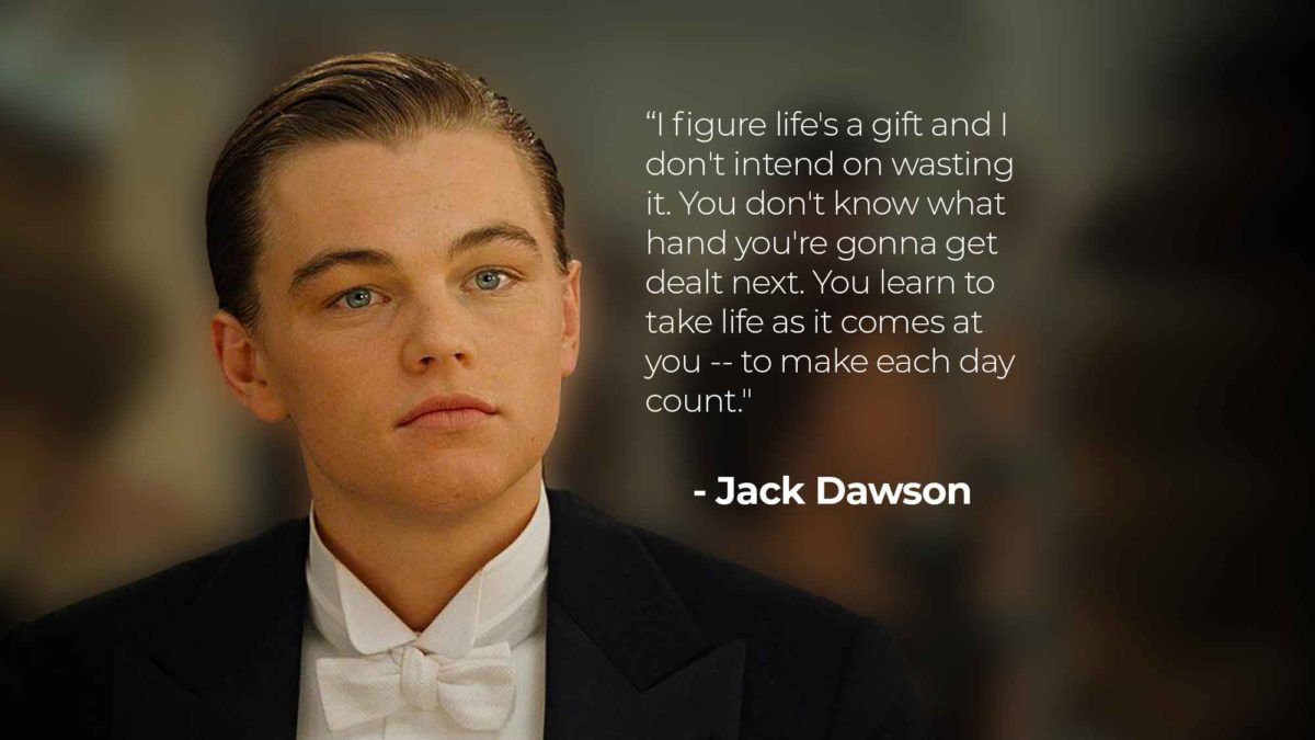 "Famous Titanic Quotes: ""I figure life's a gift and I don't intend on wasting it. You don't know what hand you're gonna get dealt next. You learn to take life as it comes at you -- to make each day count."" - Jack Dawson"